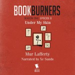 Bookburners, Episode 8: Under My Skin: Bookburners, Episode 8: - Mur Lafferty, XE Sands, Serial Box Publishing