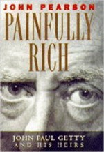 Painfully Rich: J. Paul Getty And His Heirs - John Pearson