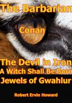 The Devil in Iron,A Witch Shall Be Born,Jewels of Gwahlur - Robert Ervin Howard