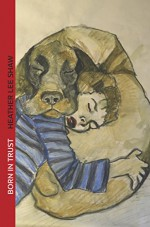 Born in Trust: The Secret to Parenting Your Dog - Heather Shaw