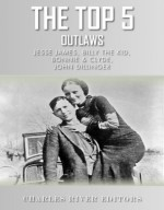 The Top 5 Most Notorious Outlaws: Jesse James, Billy the Kid, John Dillinger, and Bonnie & Clyde - Charles River Editors