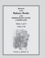 Abstracts of the Balance Books of the Prerogative Court of Maryland, Libers 4 & 5, 1763-1770 - Vernon L. Skinner Jr.