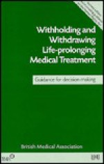 Withholding & Withdrawing Life Prolonging Medical Treatment 2nd Edn - British Medical Association, Staff of British Medical Association