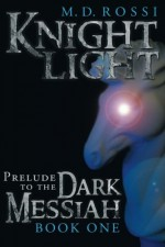 Knightlight: Prelude to the Dark Messiah - Book One - M. D. Rossi