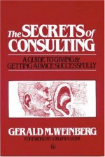 By Gerald M. Weinberg The Secrets of Consulting: A Guide to Giving and Getting Advice Successfully (1st) - Gerald M. Weinberg