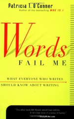Words Fail Me: What Everyone Who Writes Should Know about Writing - Patricia T. O'Conner