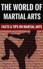 The World Of Martial Arts - Facts & Tips On Popular Martial Arts - Charles Martin
