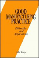 Good Manufacturing Practice Philosophy and Applications - John R. Sharp