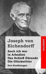 Auch Ich War in Arkadien / Das Schloss Durande / Die Glucksritter: Drei Erzahlungen - Joseph von Eichendorff