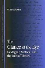 The Glance of the Eye: Heidegger, Aristotle and the Ends of Theory (Contemporary Continental Philosophy) - William McNeill