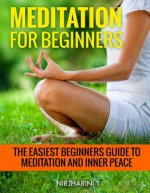 Meditation For Beginners: The Easiest Beginners Guide To Effective Meditation and Inner Peace - Nirjharini T, Larry Haber, Stephanie Haber