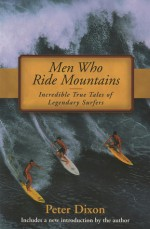 Men Who Ride Mountains: Incredible True Tails of Legendary Surfers - Peter Dixon