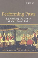 Performing Pasts: Reinventing the Arts in Modern South India - Indira Viswanathan Peterson