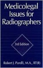 Medicolegal Issues For Radiographers, Third Edition - Robert J. Parelli