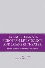 Revenge Drama in European Renaissance and Japanese Theatre: From Hamlet to Madame Butterfly - Kevin J. Wetmore Jr.