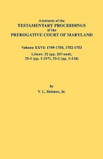 Abstracts of the Testamentary Proceedings of the Prerogative Court of Maryland. Volume XXVI: 1749-1750, 1752-1753. Libers: 32 (Pp. 257-End), 33-1 (Pp. - Vernon L. Skinner Jr.