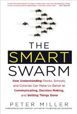 The Smart Swarm: How Understanding Flocks, Schools, and Colonies Can Make Us Better at Communicating, Decision Making, and Getting Things Done - Peter Miller