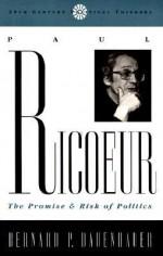Paul Riciur: The Promise and Risk of Politics - Bernard P. Dauenhauer