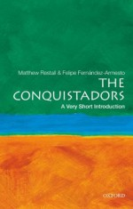 The Conquistadors: A Very Short Introduction (Very Short Introductions) - Matthew Restall, Felipe Fernández-Armesto