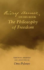 Rudolf Steiner on His Book the Philosophy of Freedom - Otto Palmer