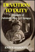 Devotion to Duty: A Biography of Admiral Clifton A. F. Sprague - John F. Wukovits