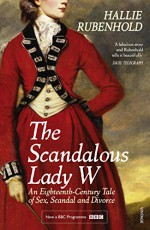 The Scandalous Lady W: An Eighteenth-Century Tale of Sex, Scandal and Divorce - Hallie Rubenhold