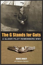 The G Stands for GUTS: A Glider Pilot Remembers WWII - Mark B. Bagley, Marianne Stephens