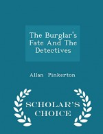 The Burglar's Fate And The Detectives - Scholar's Choice Edition - Allan Pinkerton