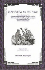 Dead People On The Move!: Reconstruction Of The Georgetown Presbyterian Burying Ground, Holmead's (Western) Burying Ground, And Other Removals In The District Of Columbia - Wesley E. Pippenger