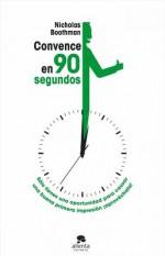 Convence en noventa segundos: Sólo tienes una oportunidad para causar una buena primera impresión, ¡aprovéchala! (Spanish Edition) - Nicholas Boothman, Mar Vidal
