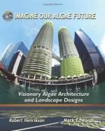 Imagine Our Algae Future: Visionary Algae Architecture and Landscape Design - Robert Henrikson, Mark Edwards