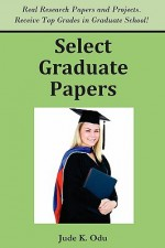 Select Graduate Papers: Real Reports and Research Papers. Receive Top Grades in Graduate School! - Jude K. Odu