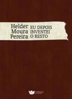 Eu depois inventei o resto - Helder Moura Pereira