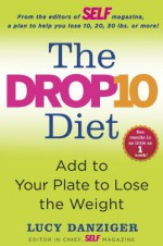 The Drop 10 Diet: Add to Your Plate to Lose the Weight - Lucy Danziger