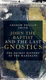 John the Baptist and the Last Gnostics: The Secret History of the Mandaeans - Andrew Phillip Smith