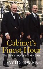 Cabinet's Finest Hour: The Hidden Agenda of May 1940 - David Owen