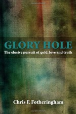 Glory Hole: The elusive pursuit of gold, love and truth - Chris F. Fotheringham