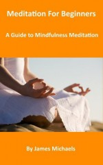 Meditation For Beginners: A Guide to Mindfulness Meditation - James Michaels