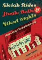Sleigh Rides, Jingle Bells, and Silent Nights: A Cultural History of American Christmas Songs - Ronald D. Lankford Jr.