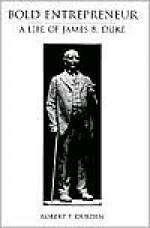 Bold Entrepreneur: A Life of James B. Duke - Robert F. Durden
