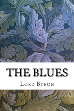 The Blues: A Literary Eclogue - Lord Byron, Ernest Hartley Coleridge