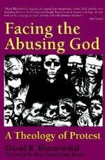 Facing the Abusing God: A Theology of Protest - David R. Blumenthal