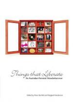 Things That Liberate: An Australian Feminist Wunderkammer - Margaret Henderson, Alison Bartlett