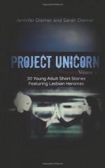 Project Unicorn, Volume 1: 30 Young Adult Short Stories Featuring Lesbian Heroines - Sarah Diemer, Jennifer Diemer