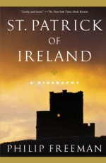 St. Patrick of Ireland: A Biography - Philip Freeman