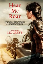 Hear Me Roar - Liz Grzyb, Jenny Blackford, Faith Mudge, Susan Wardle, Janeen Webb, Stephanie Gunn, Kathleen Jennings, Kay Chronister, Alter S. Reiss, Cat Sparks, Kyla Lee Ward, Eleanor R. Wood, Cherith Baldry, Kathryn Hore, T. R. Napper, Rivqa Rafael, Jane Routley, Marlee Jane Ward
