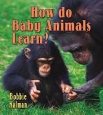How Do Baby Animals Learn? - Bobbie Kalman