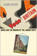 Your Britain: Media and the Making of the Labour Party - Laura Beers