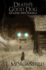 Death's Good Dog: An Aztec West Novella - T.L. Morganfield