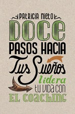 12 PASOS HACIA TUS SUEÑOS: Lidera tu vida con el coaching (Spanish Edition) - Patricia Nieto, Nadia Salamanca, Susana Lastra